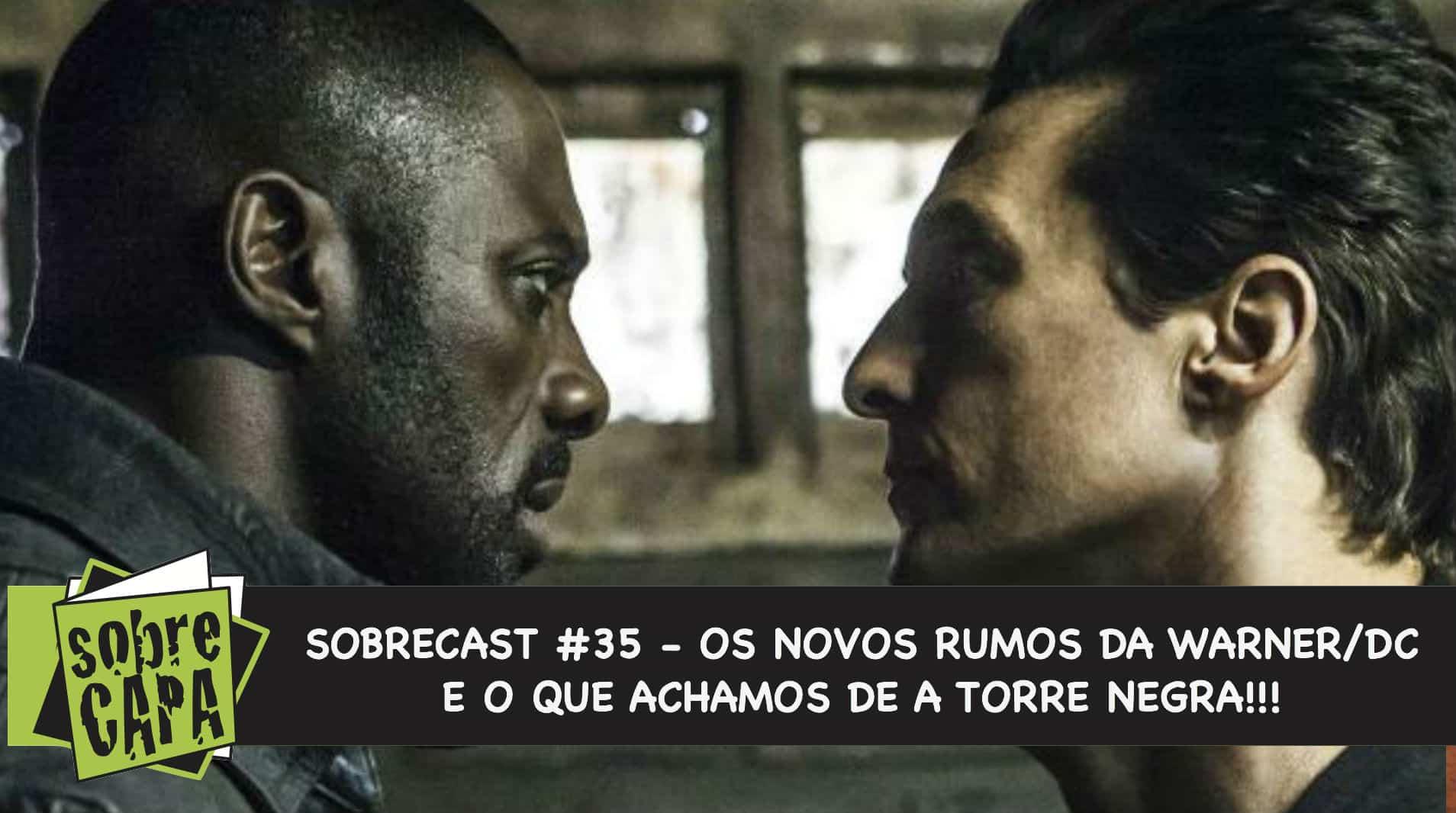 Sobrecast #035 – Os novos rumos da Warner/DC e o que achamos de A Torre Negra