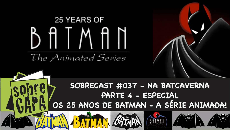 Sobrecast #037 – TUDO sobre o Batman – Na Batcaverna pt.4: 25 anos de Batman A Série Animada!