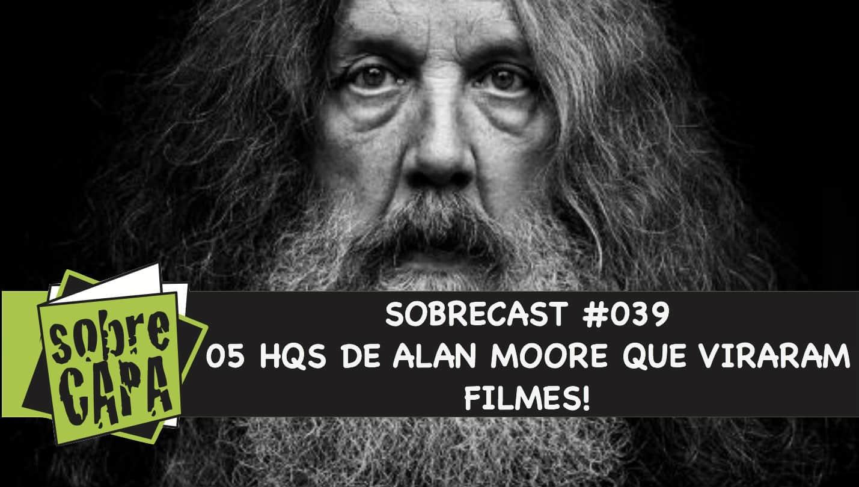 Sobrecast #039 – 05 (cinco) HQs de Alan Moore que viraram filme (e outras mídias)!