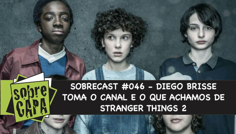 Diego Brisse Toma o Canal e o Que Achamos de Stranger Things 2 – Sobrecast #046