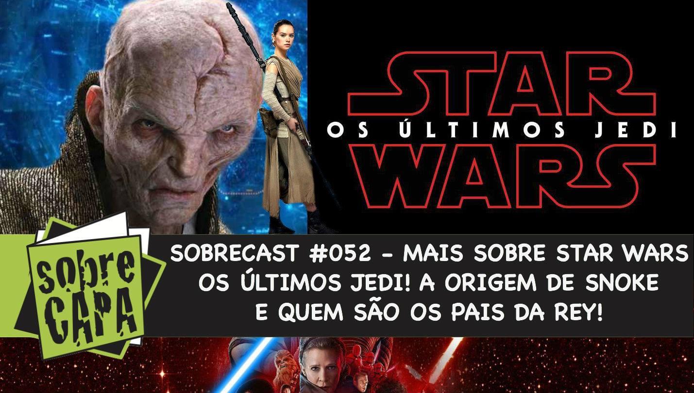 Mais sobre Star Wars: Os Últimos Jedi! Quem é Lorde Snoke e quem são os pais da Rey! – Sobrecast #052