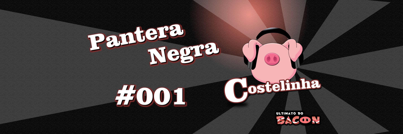 Costelinha 001 – Pantera Negra – O Ultimato