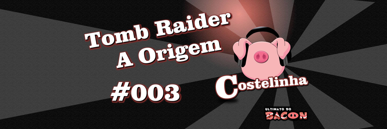 Costelinha 003 – Tomb Raider: A Origem